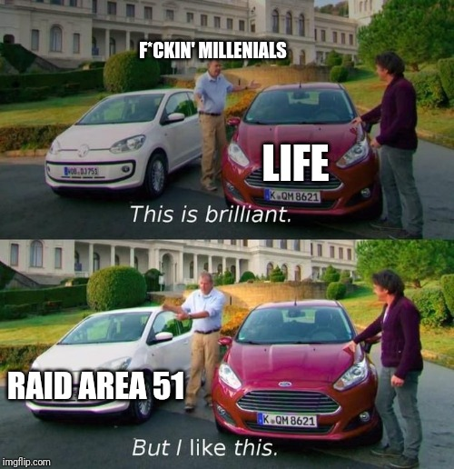 This Is Brilliant But I Like This | LIFE RAID AREA 51 F*CKIN' MILLENIALS | image tagged in this is brilliant but i like this | made w/ Imgflip meme maker
