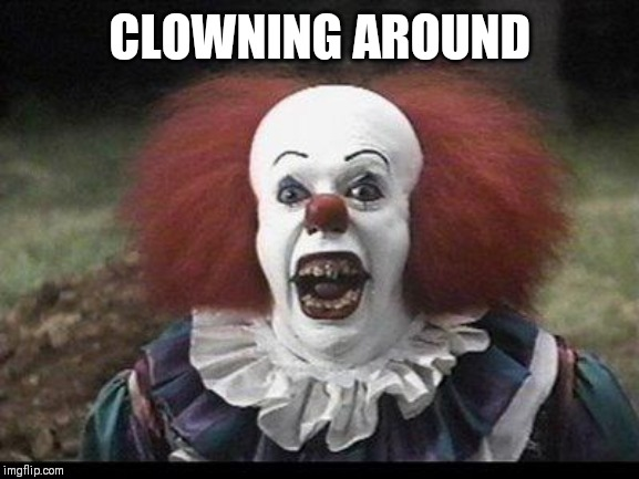 Scary Clown | CLOWNING AROUND | image tagged in scary clown | made w/ Imgflip meme maker