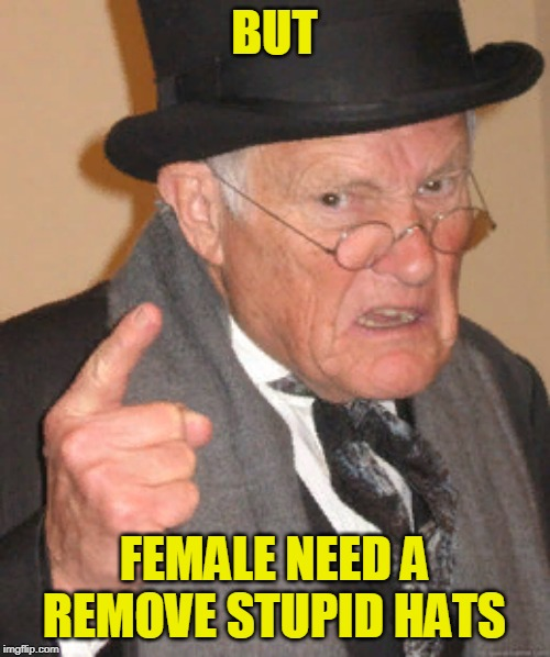 Back In My Day Meme | BUT FEMALE NEED A REMOVE STUPID HATS | image tagged in memes,back in my day | made w/ Imgflip meme maker