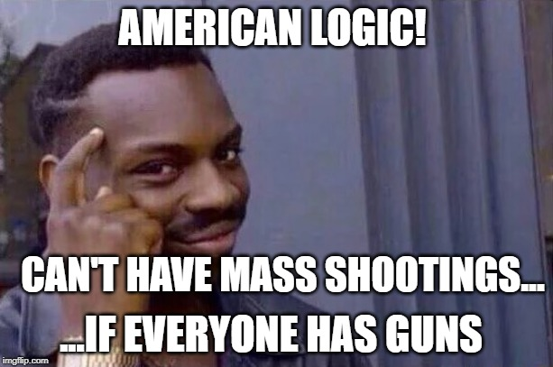 You cant - if you don't  | AMERICAN LOGIC! CAN'T HAVE MASS SHOOTINGS... ...IF EVERYONE HAS GUNS | image tagged in you cant - if you don't | made w/ Imgflip meme maker