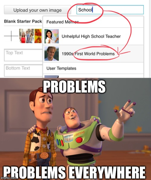 PROBLEMS PROBLEMS EVERYWHERE | image tagged in memes,x x everywhere,school,sucks,help,searching | made w/ Imgflip meme maker