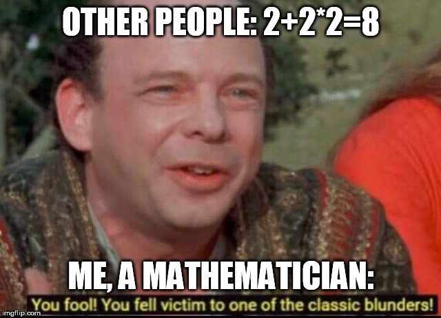 Maths | OTHER PEOPLE: 2+2*2=8 ME, A MATHEMATICIAN: | image tagged in you fool you fell victim to one of the classic blunders,math,maths,confused,confusion,trap | made w/ Imgflip meme maker