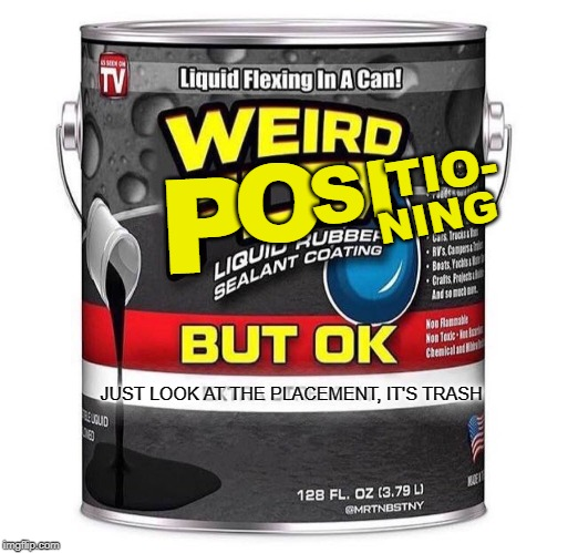 P O SI TIO- NING JUST LOOK AT THE PLACEMENT, IT'S TRASH JUST LOOK AT THE PLACEMENT, IT'S TRASH | image tagged in weird flex seal | made w/ Imgflip meme maker