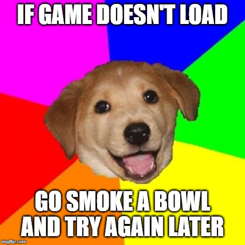 Advice Dog Meme | IF GAME DOESN'T LOAD GO SMOKE A BOWL AND TRY AGAIN LATER | image tagged in memes,advice dog | made w/ Imgflip meme maker