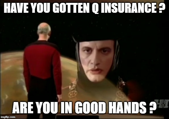 Q Insurance | HAVE YOU GOTTEN Q INSURANCE ? ARE YOU IN GOOD HANDS ? | image tagged in star trek the next generation,star trek tng,picard,captain picard,car insurance | made w/ Imgflip meme maker
