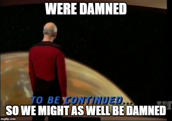 Be Damned | WERE DAMNED SO WE MIGHT AS WELL BE DAMNED | image tagged in damn,captain picard,star trek the next generation,star trek tng,funny memes | made w/ Imgflip meme maker