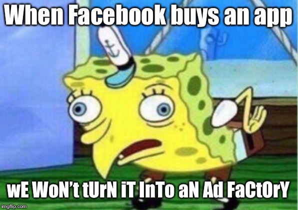 Mocking Spongebob | When Facebook buys an app wE WoN't tUrN iT InTo aN Ad FaCtOrY | image tagged in memes,mocking spongebob,facebook,instagram,zuckerberg,social media | made w/ Imgflip meme maker