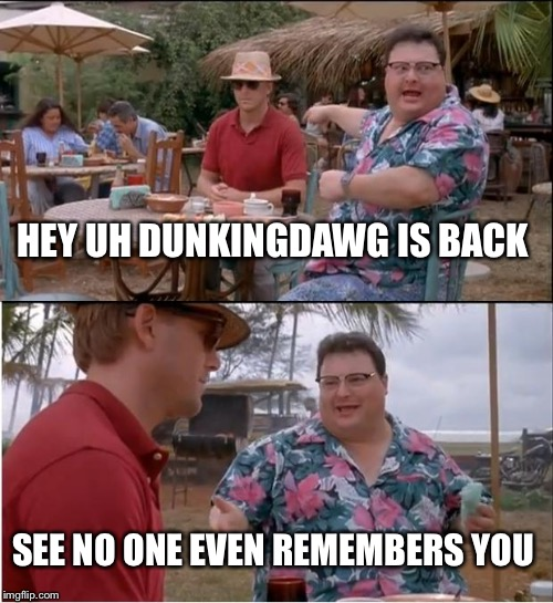 Things have changed... | HEY UH DUNKINGDAWG IS BACK SEE NO ONE EVEN REMEMBERS YOU | image tagged in memes,see nobody cares | made w/ Imgflip meme maker
