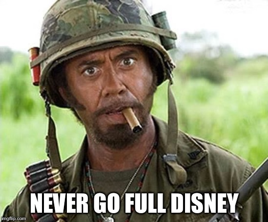Robert Downey Jr Tropic Thunder | NEVER GO FULL DISNEY | image tagged in robert downey jr tropic thunder | made w/ Imgflip meme maker