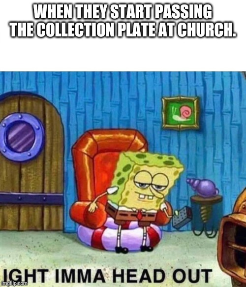 Spongebob Ight Imma Head Out | WHEN THEY START PASSING THE COLLECTION PLATE AT CHURCH. | image tagged in spongebob ight imma head out | made w/ Imgflip meme maker