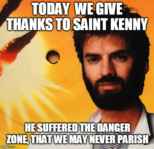 st kenny | TODAY  WE GIVE THANKS TO SAINT KENNY HE SUFFERED THE DANGER ZONE, THAT WE MAY NEVER PARISH | image tagged in danger,savior | made w/ Imgflip meme maker