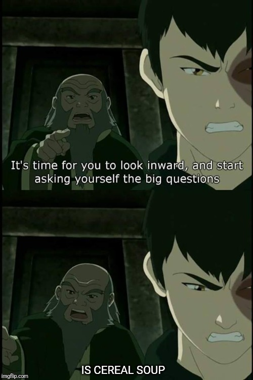 IS CEREAL SOUP | image tagged in iroh big questions | made w/ Imgflip meme maker