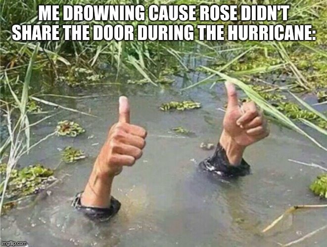 Drowning Thumbs Up | ME DROWNING CAUSE ROSE DIDN'T SHARE THE DOOR DURING THE HURRICANE: | image tagged in drowning thumbs up | made w/ Imgflip meme maker