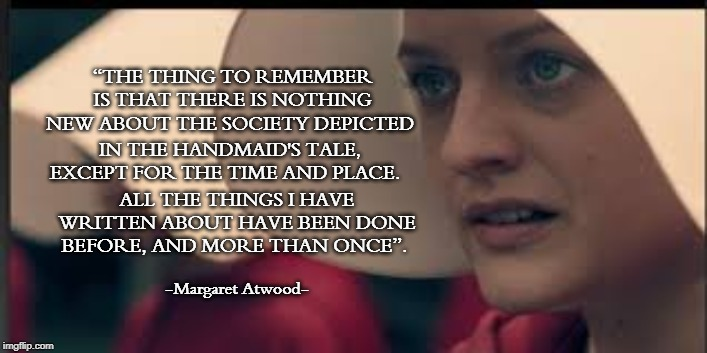 "The Handmaid's Tale | ""THE THING TO REMEMBER IS THAT THERE IS NOTHING NEW ABOUT THE SOCIETY DEPICTED ALL THE THINGS I HAVE WRITTEN ABOUT HAVE BEEN DONE BEFORE, AN 