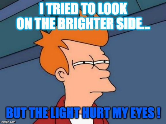 Futurama Fry | I TRIED TO LOOK ON THE BRIGHTER SIDE... BUT THE LIGHT HURT MY EYES ! | image tagged in memes,futurama fry | made w/ Imgflip meme maker