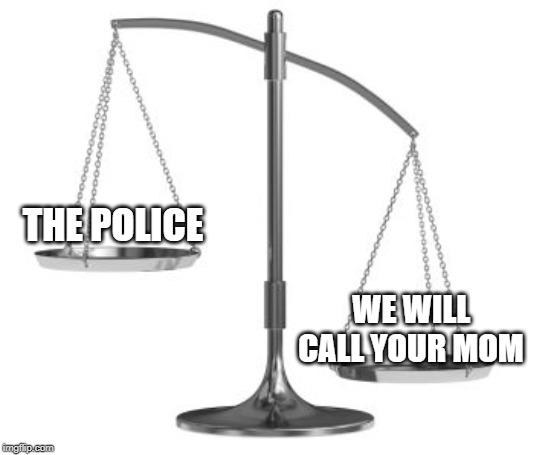 scales of justice | THE POLICE WE WILL CALL YOUR MOM | image tagged in scales of justice | made w/ Imgflip meme maker