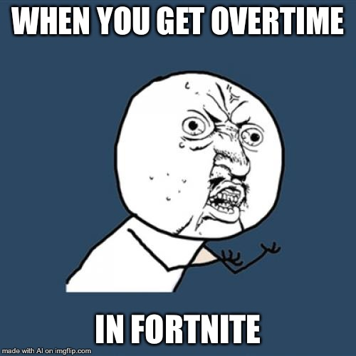 Y U No | WHEN YOU GET OVERTIME IN FORTNITE | image tagged in memes,y u no | made w/ Imgflip meme maker