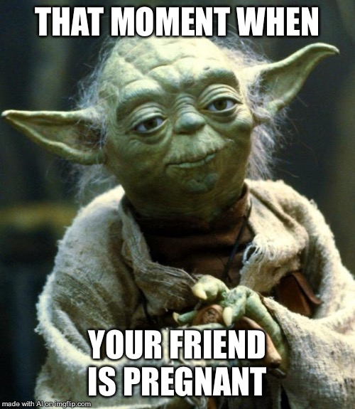 Star Wars Yoda | THAT MOMENT WHEN YOUR FRIEND IS PREGNANT | image tagged in memes,star wars yoda | made w/ Imgflip meme maker