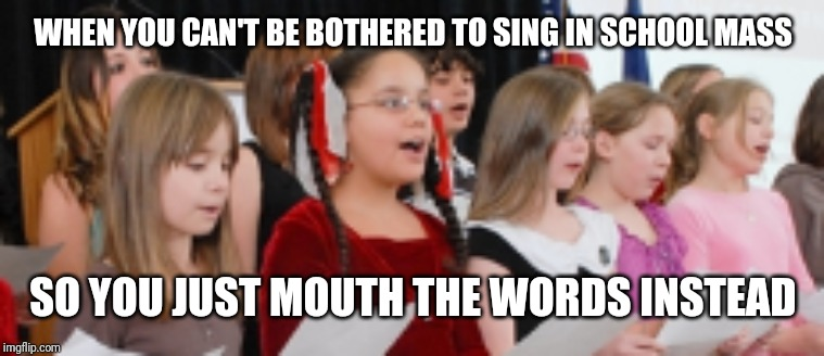 literally me | WHEN YOU CAN'T BE BOTHERED TO SING IN SCHOOL MASS SO YOU JUST MOUTH THE WORDS INSTEAD | image tagged in singing,relatable | made w/ Imgflip meme maker
