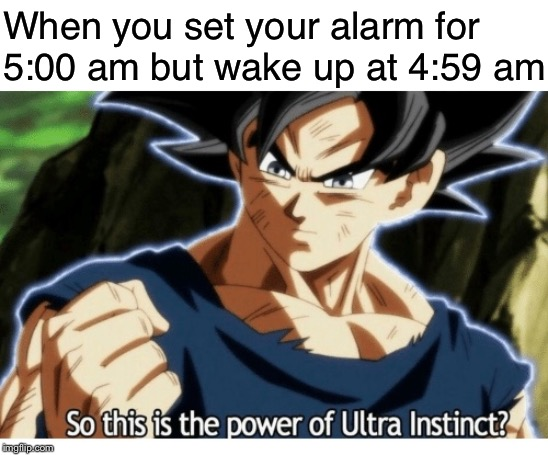 When you set your alarm for 5:00 am but wake up at 4:59 am | image tagged in dragon ball super,ultra instinct | made w/ Imgflip meme maker