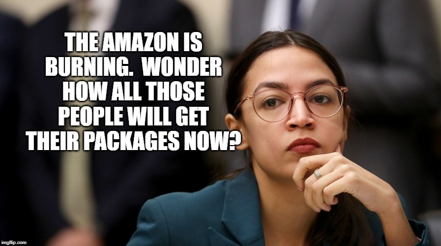 AOC |  THE AMAZON IS BURNING.  WONDER HOW ALL THOSE PEOPLE WILL GET THEIR PACKAGES NOW? | image tagged in aoc,aoc stumped,amazon,wondering | made w/ Imgflip meme maker