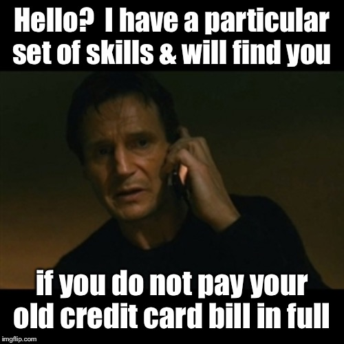 What Liam's day job really consists of | Hello?  I have a particular set of skills & will find you if you do not pay your old credit card bill in full | image tagged in memes,liam neeson taken,collector,bill collector,skills,find you | made w/ Imgflip meme maker