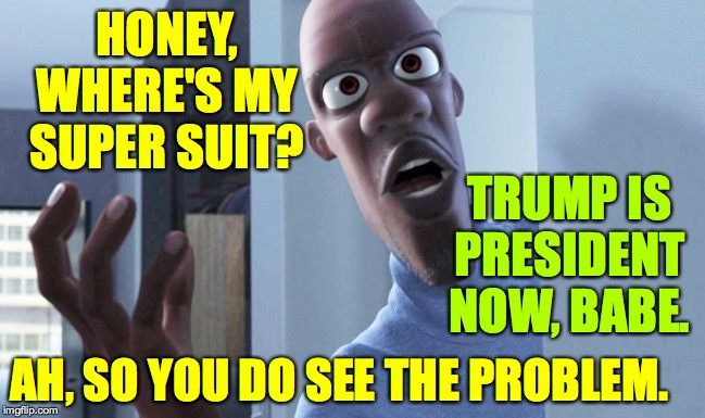 Frozone | HONEY, WHERE'S MY SUPER SUIT? AH, SO YOU DO SEE THE PROBLEM. TRUMP IS PRESIDENT NOW, BABE. | image tagged in frozone | made w/ Imgflip meme maker