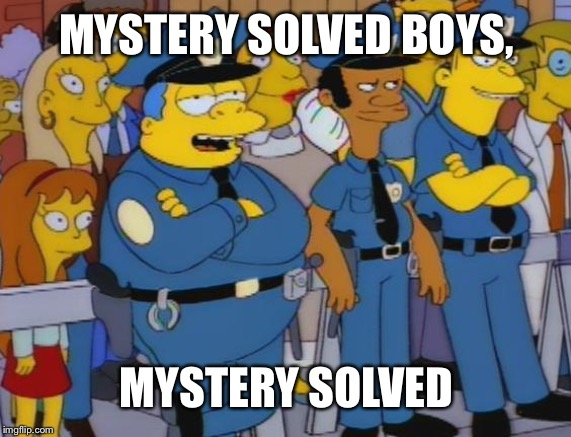 Chief wiggum | MYSTERY SOLVED BOYS, MYSTERY SOLVED | image tagged in chief wiggum | made w/ Imgflip meme maker