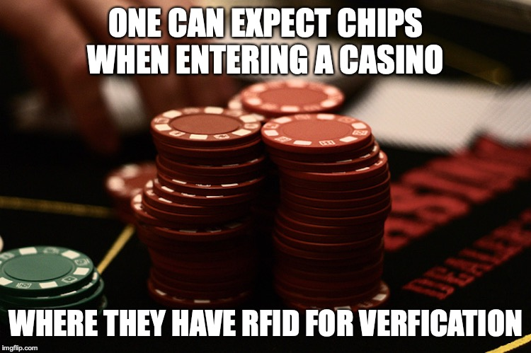 Casino Chips | ONE CAN EXPECT CHIPS WHEN ENTERING A CASINO WHERE THEY HAVE RFID FOR VERFICATION | image tagged in casino,chips,memes | made w/ Imgflip meme maker