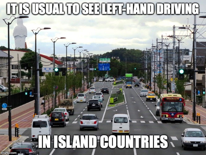 Left-Hand Driving | IT IS USUAL TO SEE LEFT-HAND DRIVING IN ISLAND COUNTRIES | image tagged in driving,left hand,memes | made w/ Imgflip meme maker