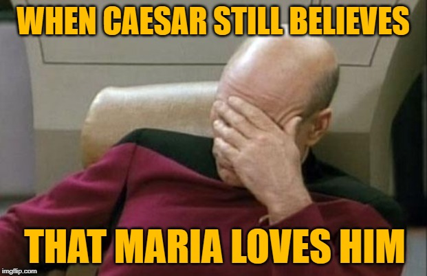 90 Day Fiance Facepalm |  WHEN CAESAR STILL BELIEVES; THAT MARIA LOVES HIM | image tagged in memes,captain picard facepalm,90 day fiance,tv shows,tlc,lol so funny | made w/ Imgflip meme maker
