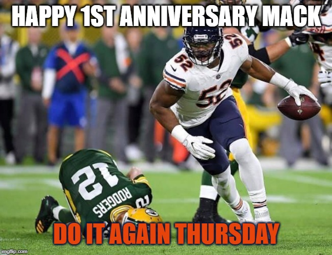 Mack's 1st Anniversary | HAPPY 1ST ANNIVERSARY MACK DO IT AGAIN THURSDAY | image tagged in bears,chicago bears,packers,green bay packers,packers suck,da bears | made w/ Imgflip meme maker