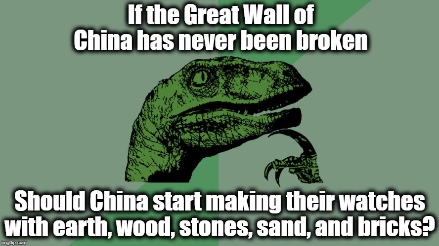 Philosophy Dinosaur | If the Great Wall of China has never been broken Should China start making their watches with earth, wood, stones, sand, and bricks? | image tagged in philosophy dinosaur | made w/ Imgflip meme maker