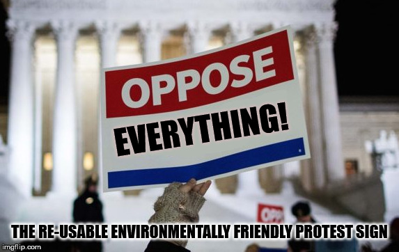 EVERYTHING! THE RE-USABLE ENVIRONMENTALLY FRIENDLY PROTEST SIGN | image tagged in oppose demonstrator sign | made w/ Imgflip meme maker