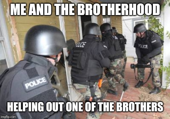 Police swat team | ME AND THE BROTHERHOOD HELPING OUT ONE OF THE BROTHERS | image tagged in police swat team | made w/ Imgflip meme maker