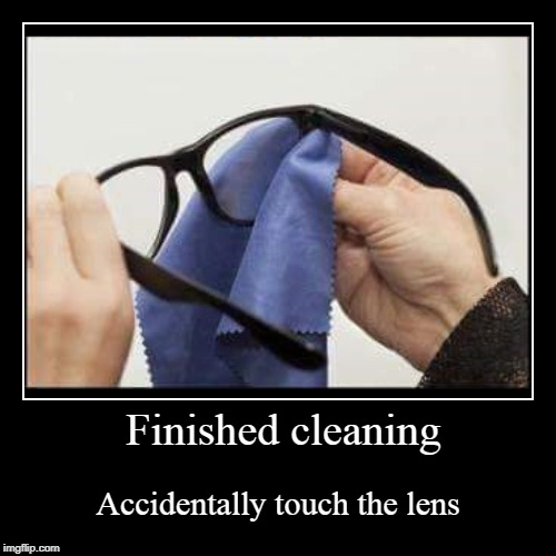 4 Eyes problems | Finished cleaning | Accidentally touch the lens | image tagged in funny,demotivationals | made w/ Imgflip demotivational maker