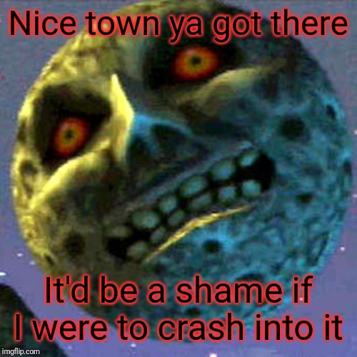 Real shame | Nice town ya got there It'd be a shame if I were to crash into it | image tagged in moon zelda,majora's mask,the legend of zelda,zelda | made w/ Imgflip meme maker