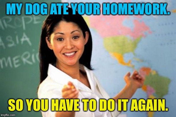 Unhelpful High School Teacher Meme | MY DOG ATE YOUR HOMEWORK. SO YOU HAVE TO DO IT AGAIN. | image tagged in memes,unhelpful high school teacher | made w/ Imgflip meme maker