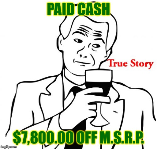True Story Meme | PAID CASH $7,800.00 OFF M.S.R.P. | image tagged in memes,true story | made w/ Imgflip meme maker