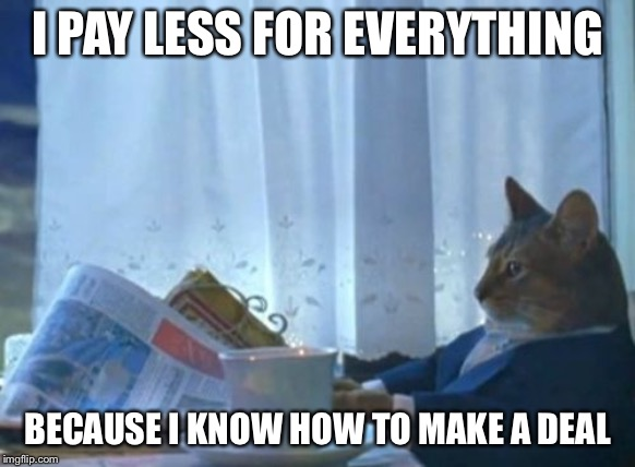 I Should Buy A Boat Cat | I PAY LESS FOR EVERYTHING BECAUSE I KNOW HOW TO MAKE A DEAL | image tagged in memes,i should buy a boat cat | made w/ Imgflip meme maker