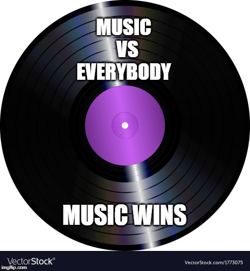 MUSIC   VS EVERYBODY MUSIC WINS | image tagged in music | made w/ Imgflip meme maker