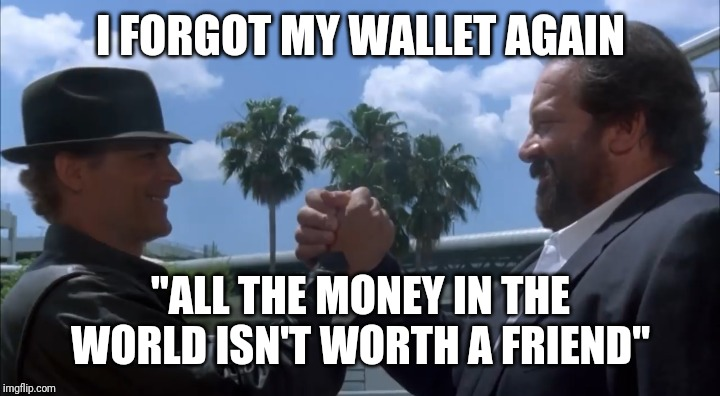 "I FORGOT MY WALLET AGAIN ""ALL THE MONEY IN THE WORLD ISN'T WORTH A FRIEND"" 