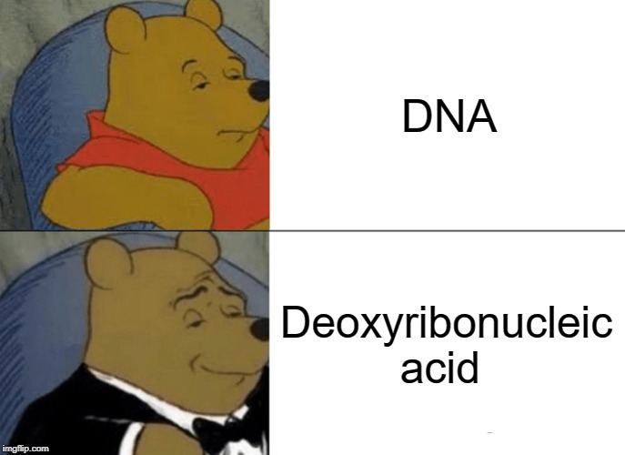 Tuxedo Winnie The Pooh Meme | DNA Deoxyribonucleic acid | image tagged in memes,tuxedo winnie the pooh | made w/ Imgflip meme maker