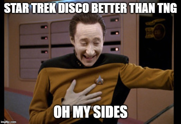 STAR TREK DISCO BETTER THAN TNG OH MY SIDES | image tagged in star trek tng data laugh | made w/ Imgflip meme maker