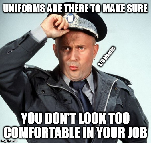 UNIFORMS ARE THERE TO MAKE SURE YOU DON'T LOOK TOO COMFORTABLE IN YOUR JOB S/O Memes | image tagged in garcea police uniform laws serious statement dog cat apple fun f | made w/ Imgflip meme maker