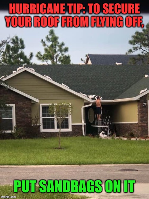 Florida man logic |  HURRICANE TIP: TO SECURE YOUR ROOF FROM FLYING OFF, PUT SANDBAGS ON IT | image tagged in hurricane,prepping,florida man,funny memes | made w/ Imgflip meme maker
