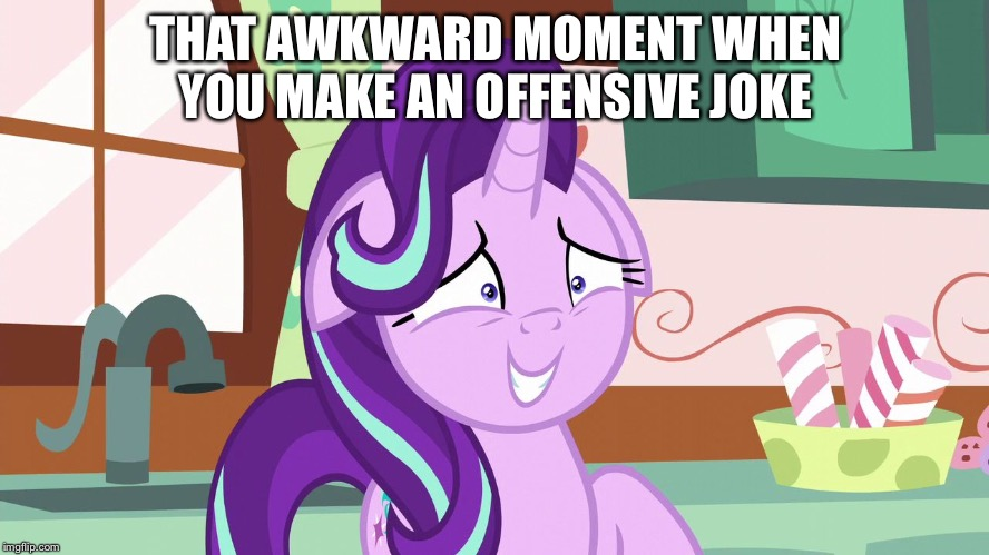 Awkward starlight |  THAT AWKWARD MOMENT WHEN YOU MAKE AN OFFENSIVE JOKE | image tagged in embarrassed starlight glimmer | made w/ Imgflip meme maker