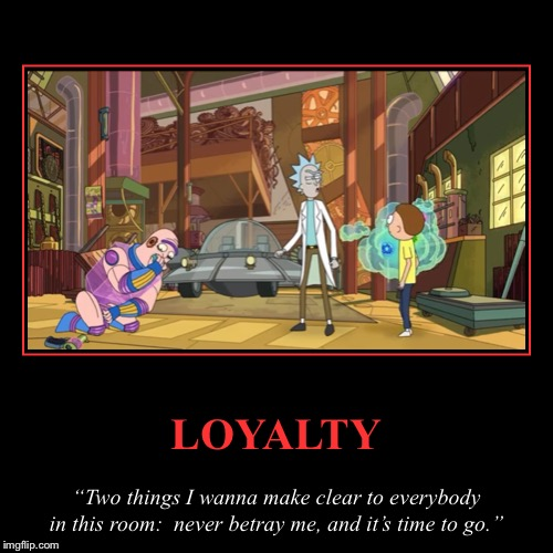 "Rick Sanchez on Loyalty: | LOYALTY | ""Two things I wanna make clear to everybody in this room:  never betray me, and it's time to go."" 