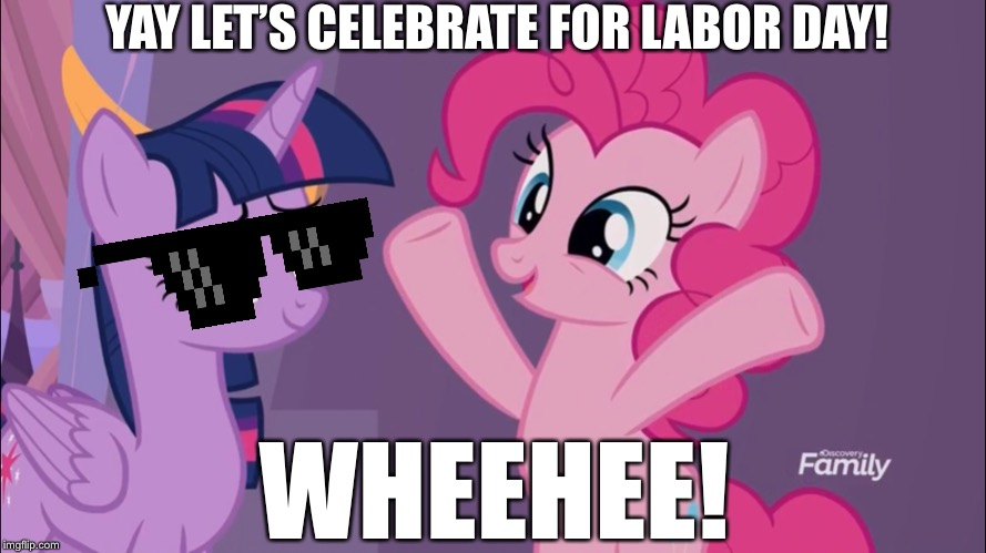 Labor Day is here! | YAY LET'S CELEBRATE FOR LABOR DAY! WHEEHEE! | image tagged in pinkie pie,twilight sparkle,mlp fim,my little pony,labor day | made w/ Imgflip meme maker