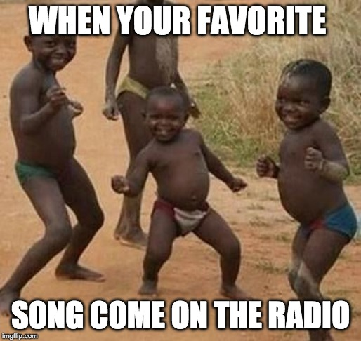 AFRICAN KIDS DANCING | WHEN YOUR FAVORITE SONG COME ON THE RADIO | image tagged in african kids dancing | made w/ Imgflip meme maker